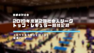 【京都卓球協会】 2019年度 第2回社会人リーグ トップリーグ,レギュラーリーグ競技記録