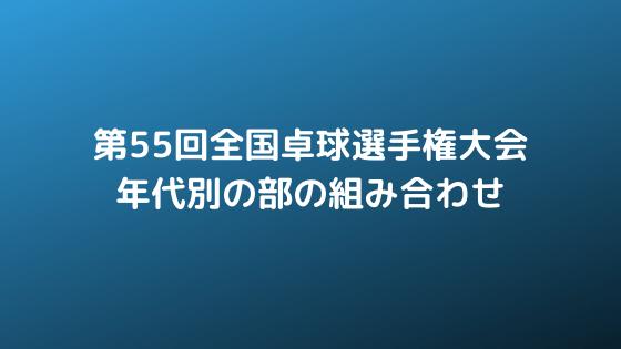 2019年 第55回全国卓球選手権大会 年代別の部の組み合わせ